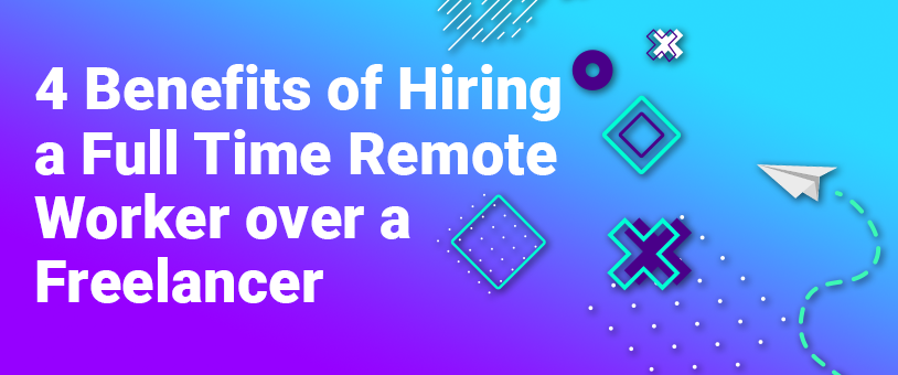 4 Benefits of Hiring a Full Time Remote Worker over a Freelancer